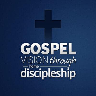 Gospel Vision Through Home Discipleship