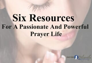 6 Resources For A Passionate And Powerful Prayer Life