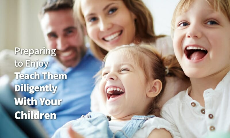 Preparing to Enjoy Teach Them Diligently With Your Children